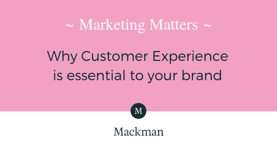 Marketing Matters - Why Customer Experience is essential to your brand